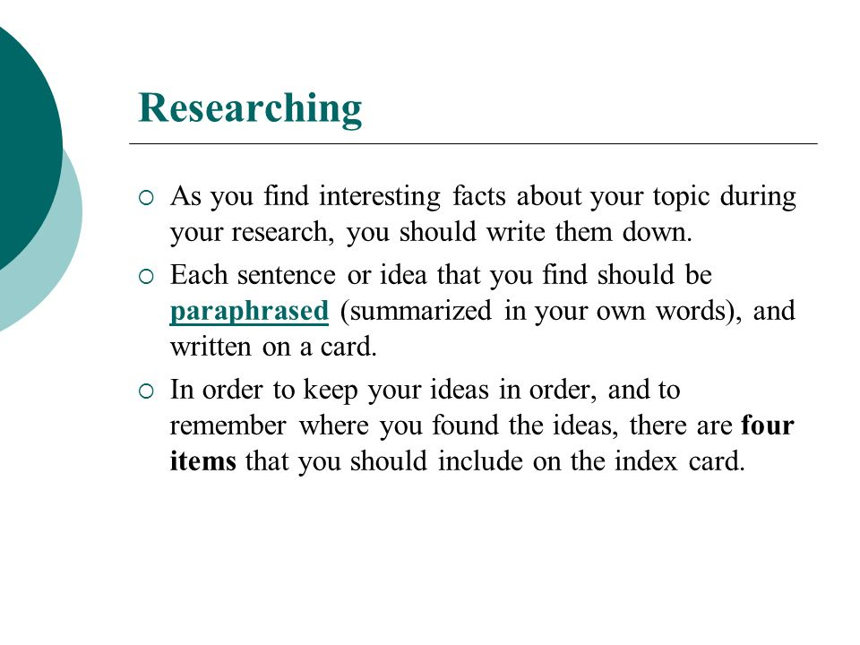 Researching As you find interesting facts about your topic during your research, you should write them down.