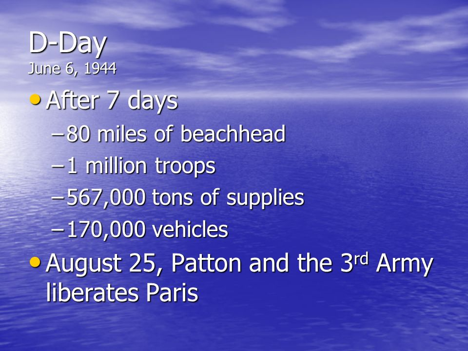 D-Day June 6, 1944 After 7 days. 80 miles of beachhead. 1 million troops. 567,000 tons of supplies.