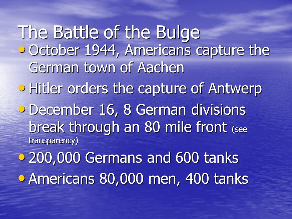 The Battle of the Bulge October 1944, Americans capture the German town of Aachen. Hitler orders the capture of Antwerp.
