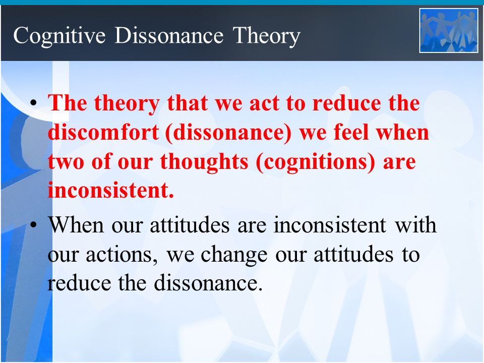 the cognitive dissonance theory Cognitive dissonance theory has been criticized by those who take a more behaviorist approach than a cognitive approach they support a competing theory called self-perception theory which basically states that one's attitude is a reflection of one's behavior, and there is no need to hypothesize any motivational drive to reduce dissonance.