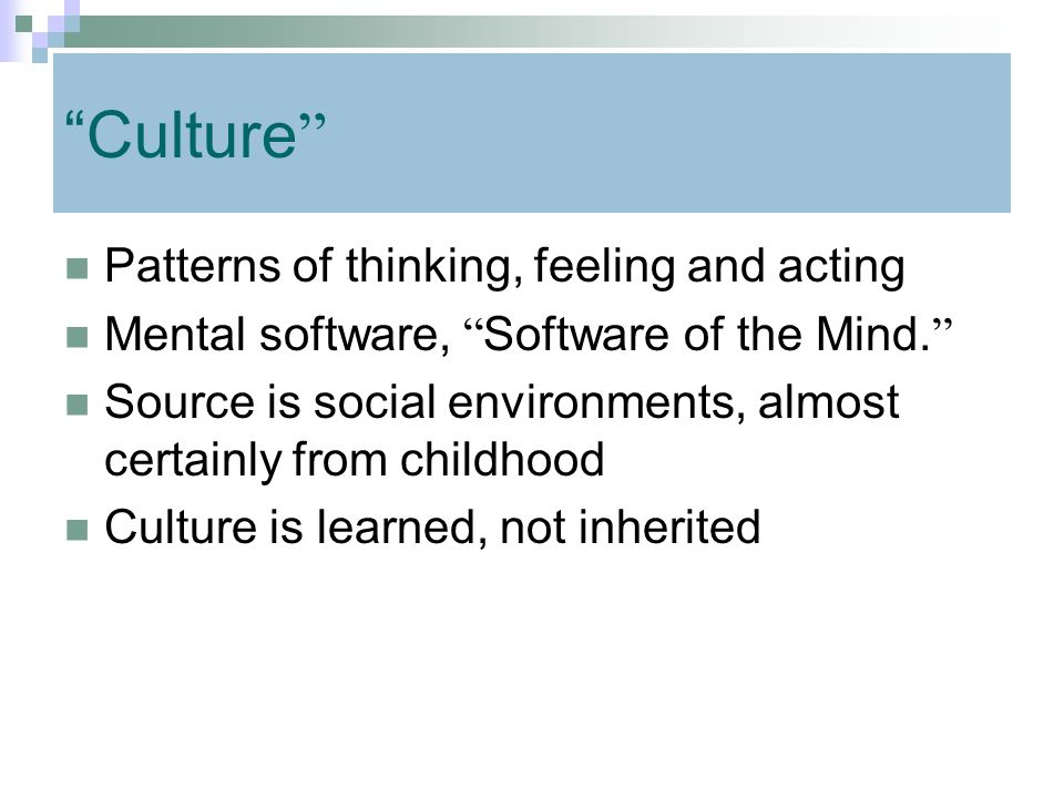 Culture Patterns of thinking, feeling and acting