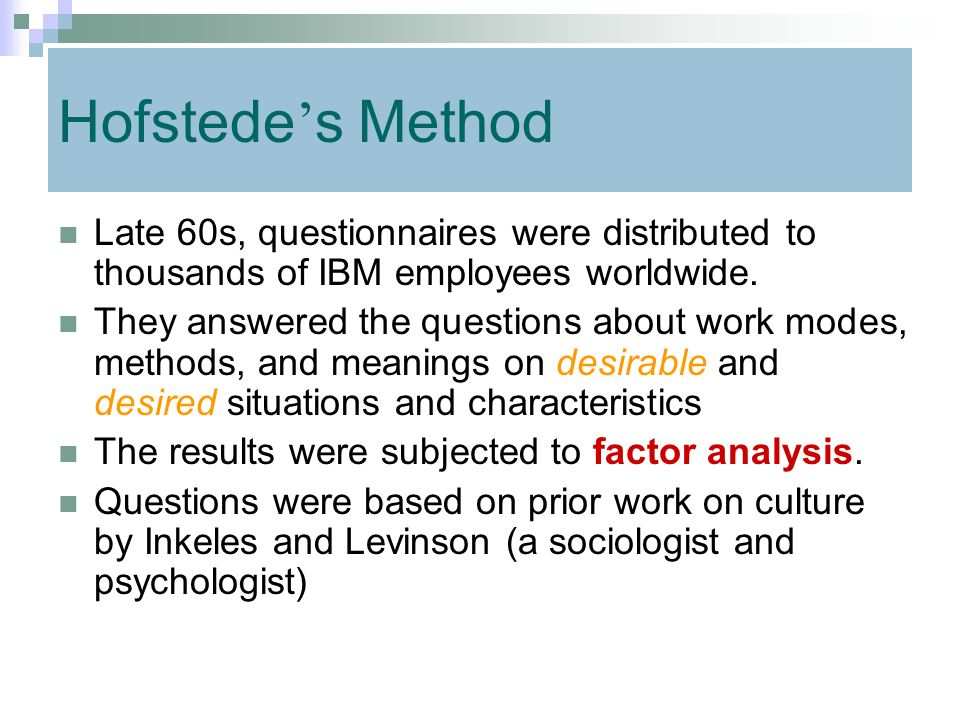 Hofstede's Method Late 60s, questionnaires were distributed to thousands of IBM employees worldwide.