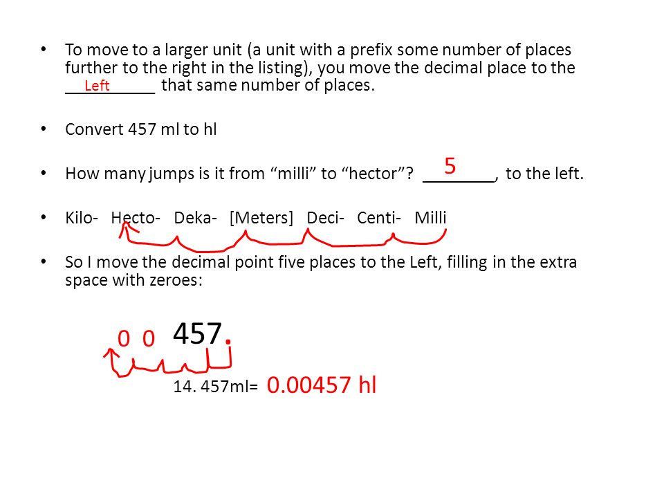 To move to a larger unit (a unit with a prefix some number of places further to the right in the listing), you move the decimal place to the __________ that same number of places.