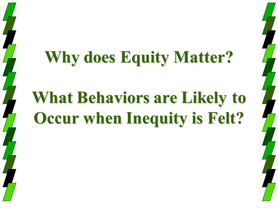 Why does Equity Matter What Behaviors are Likely to Occur when Inequity is Felt