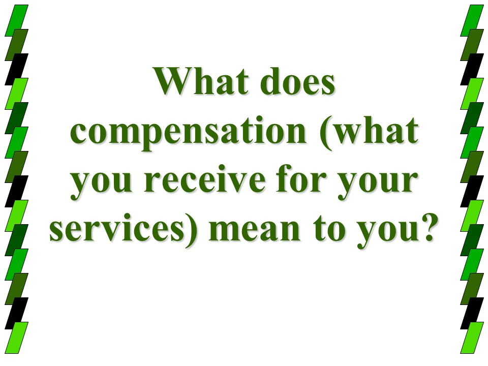 What does compensation (what you receive for your services) mean to you