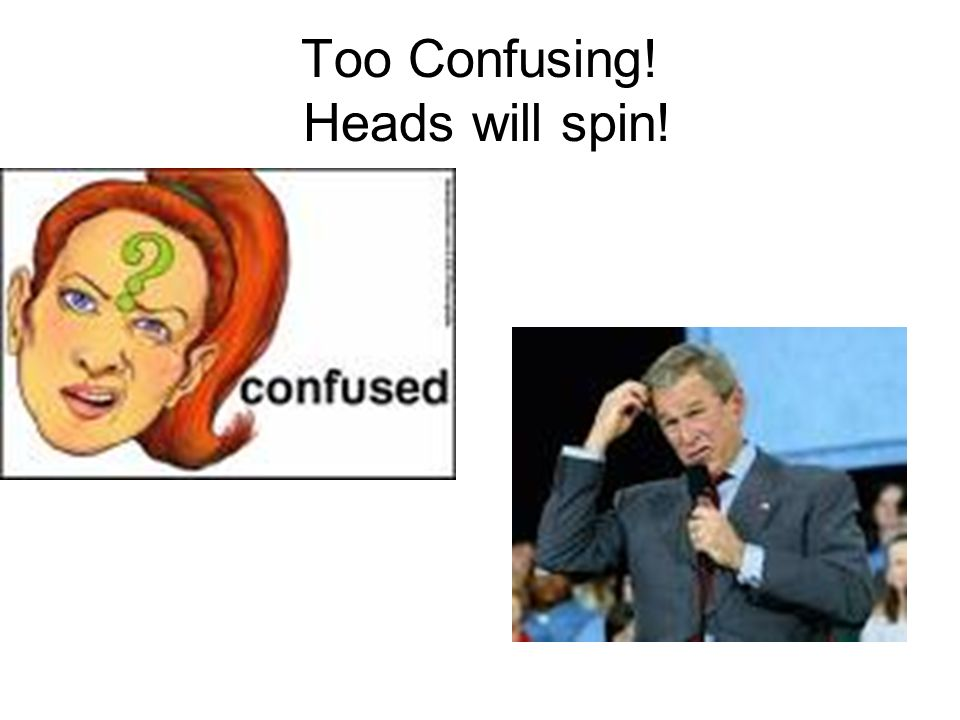 Too Confusing! Heads will spin!
