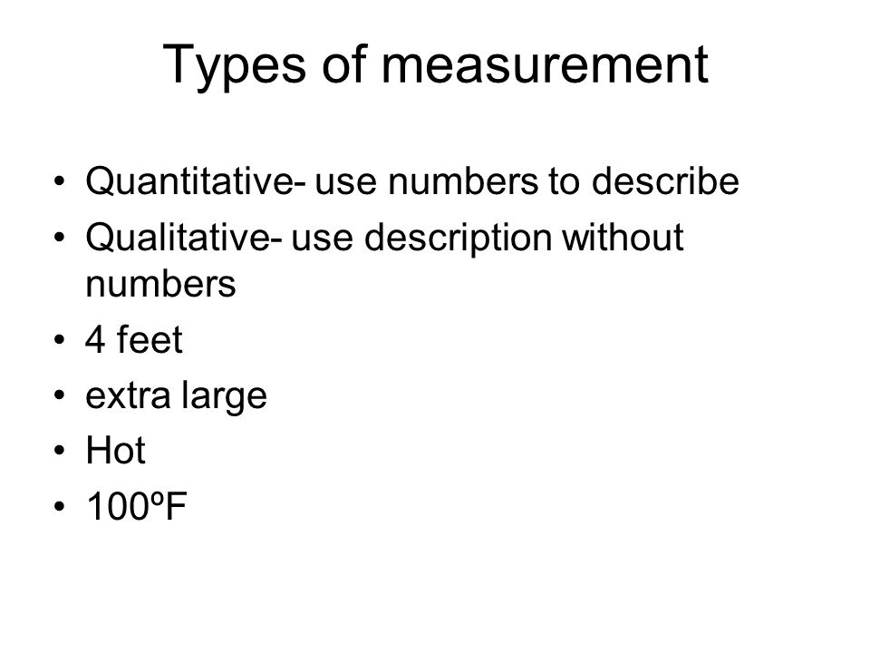 Types of measurement Quantitative- use numbers to describe