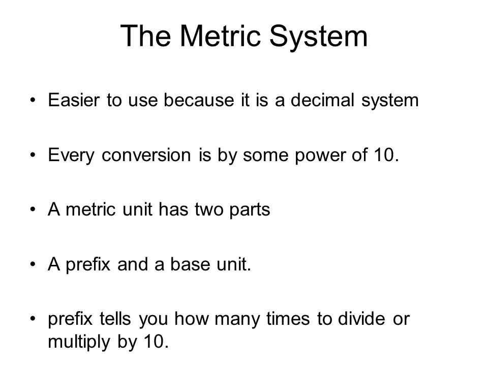 The Metric System Easier to use because it is a decimal system