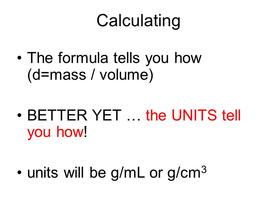 Calculating The formula tells you how (d=mass / volume)