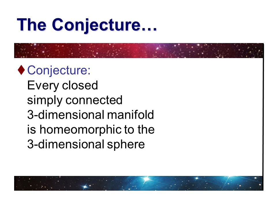 The Conjecture… Conjecture: Every closed simply connected 3-dimensional manifold is homeomorphic to the 3-dimensional sphere.