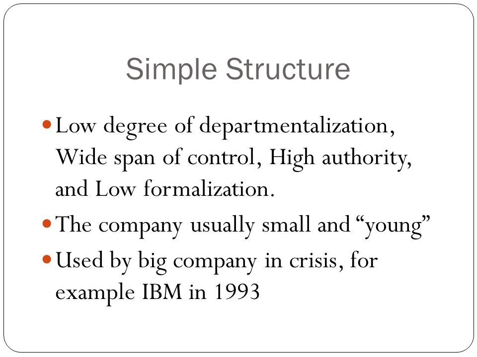 Simple Structure Low degree of departmentalization, Wide span of control, High authority, and Low formalization.