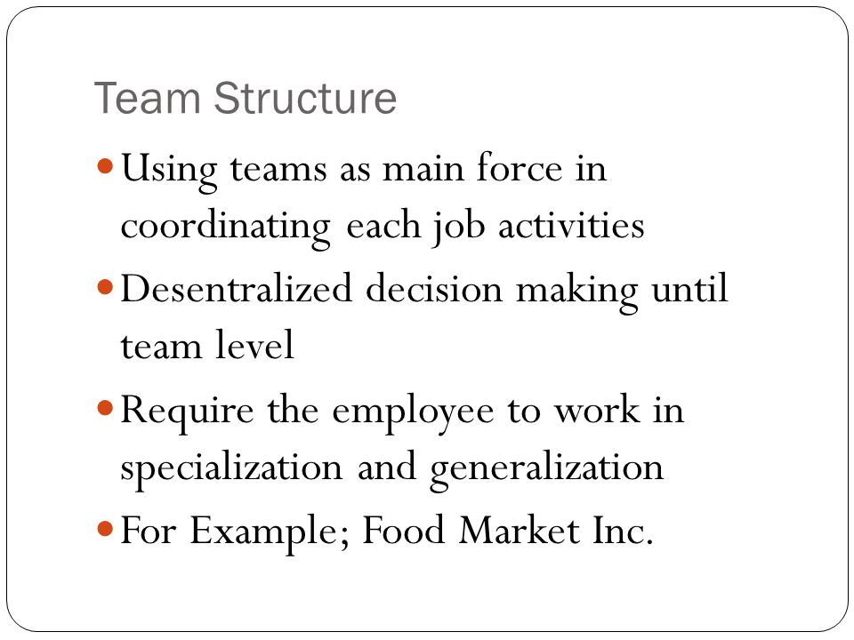 Team Structure Using teams as main force in coordinating each job activities. Desentralized decision making until team level.