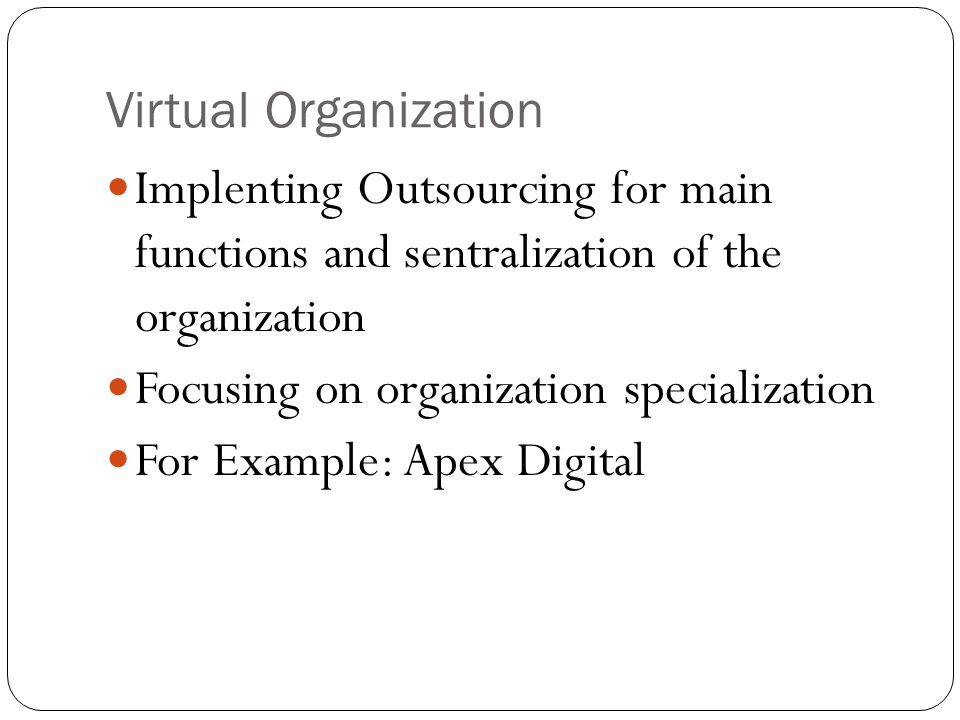Virtual Organization Implenting Outsourcing for main functions and sentralization of the organization.