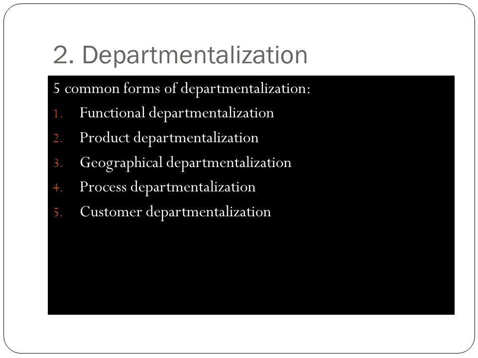 2. Departmentalization 5 common forms of departmentalization: