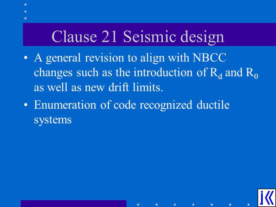 Clause 21 Seismic design A general revision to align with NBCC changes such as the introduction of Rd and R0 as well as new drift limits.
