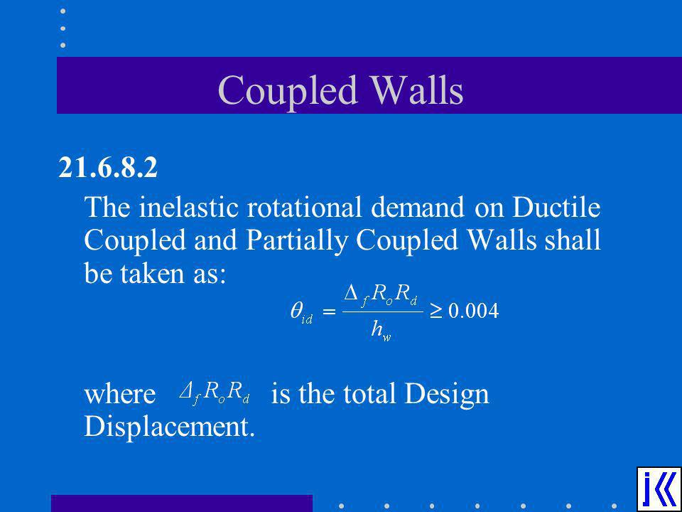 Coupled Walls 21.6.8.2. The inelastic rotational demand on Ductile Coupled and Partially Coupled Walls shall be taken as: