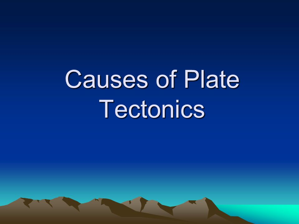 Causes of Plate Tectonics