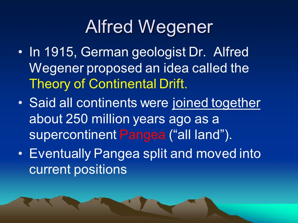 Alfred Wegener In 1915, German geologist Dr. Alfred Wegener proposed an idea called the Theory of Continental Drift.