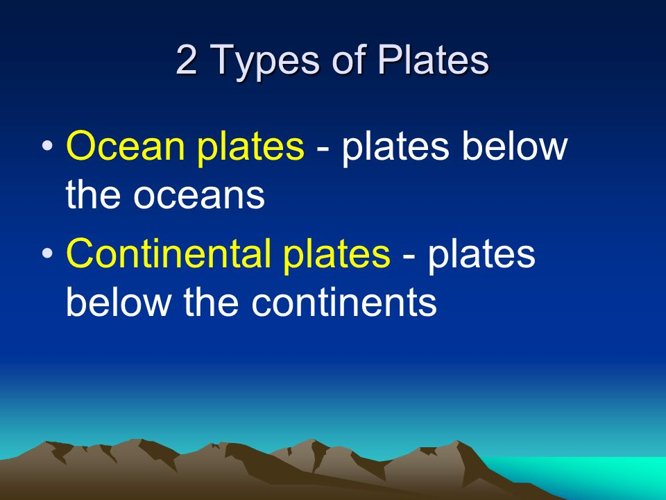 2 Types of Plates Ocean plates - plates below the oceans.