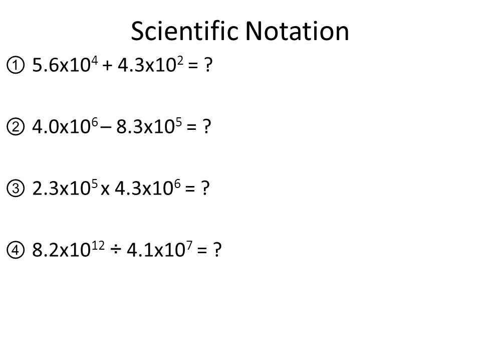 Scientific Notation 5.6x x102 = 4.0x106 – 8.3x105 =