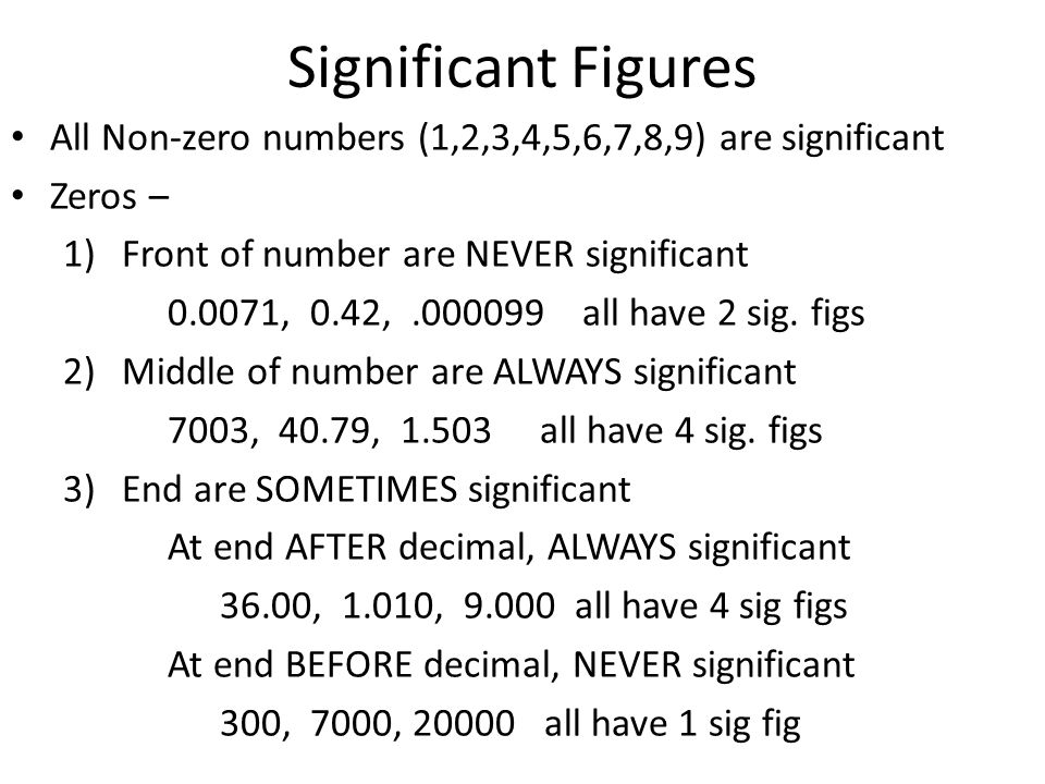 Significant Figures All Non-zero numbers (1,2,3,4,5,6,7,8,9) are significant. Zeros – Front of number are NEVER significant.