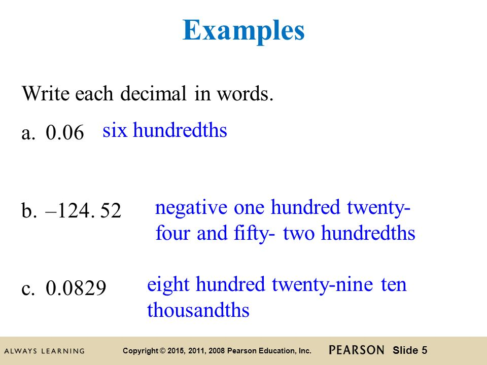 how to write decimals in words Reading a decimal number you can help a student understand that decimal values, like people, have a first name and a last name its first name is the number the last name is the last place value in which a number holds a place for example, the decimal value 084 is read eighty-four hundredths.
