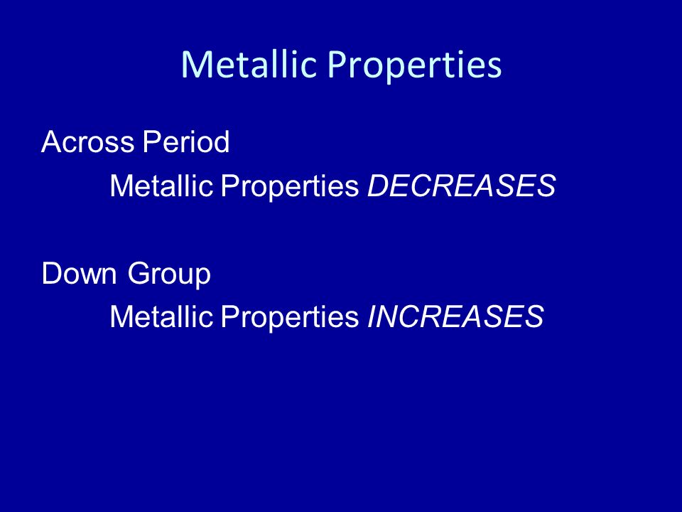 Metallic Properties Across Period Metallic Properties DECREASES Down Group Metallic Properties INCREASES