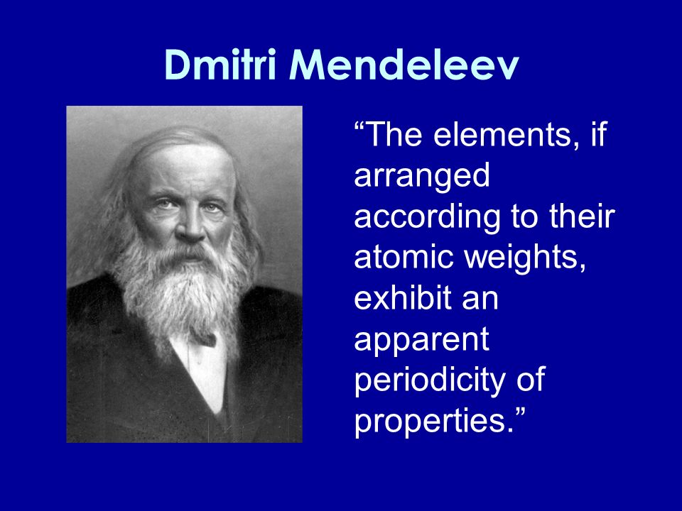 Dmitri Mendeleev The elements, if arranged according to their atomic weights, exhibit an apparent periodicity of properties.