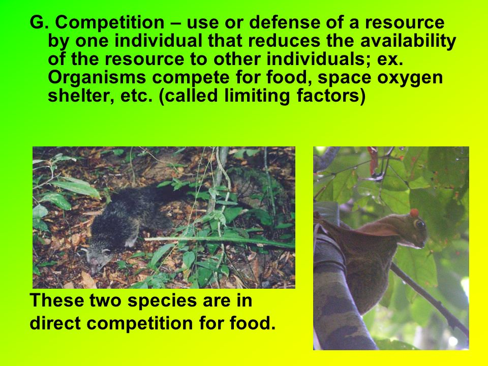 G. Competition – use or defense of a resource by one individual that reduces the availability of the resource to other individuals; ex. Organisms compete for food, space oxygen shelter, etc. (called limiting factors)