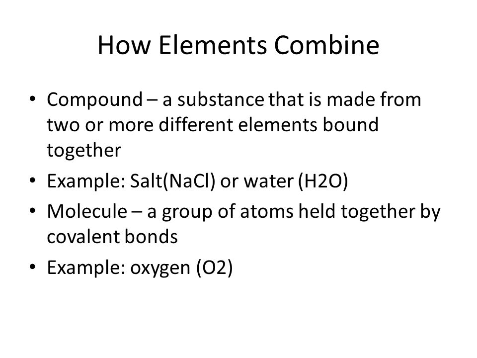 How Elements Combine Compound – a substance that is made from two or more different elements bound together.