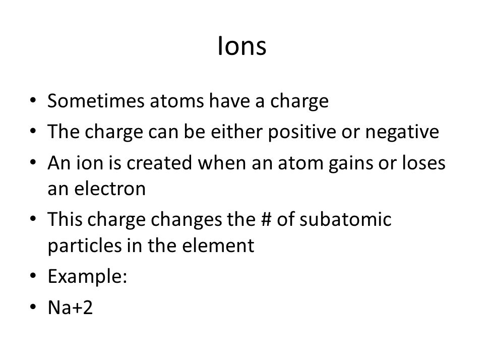 Ions Sometimes atoms have a charge