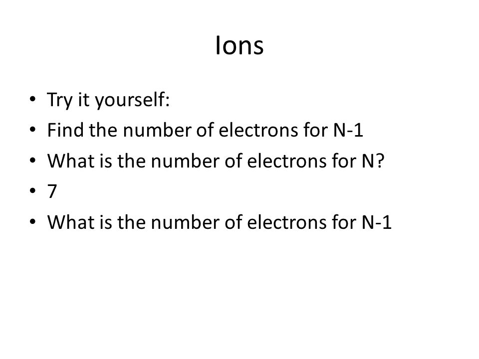 Ions Try it yourself: Find the number of electrons for N-1