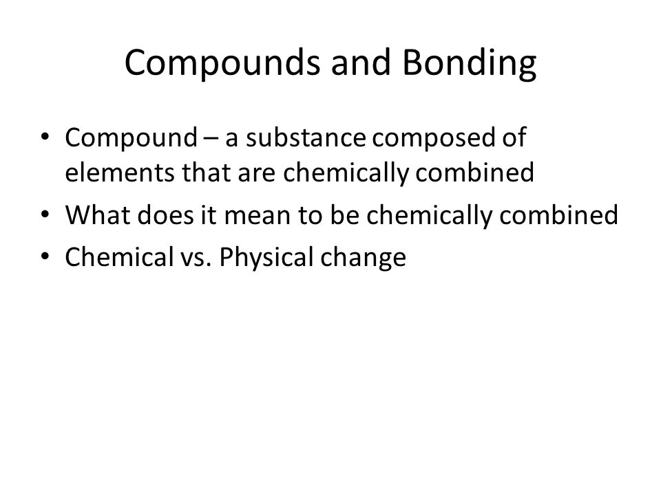 Compounds and Bonding Compound – a substance composed of elements that are chemically combined. What does it mean to be chemically combined.