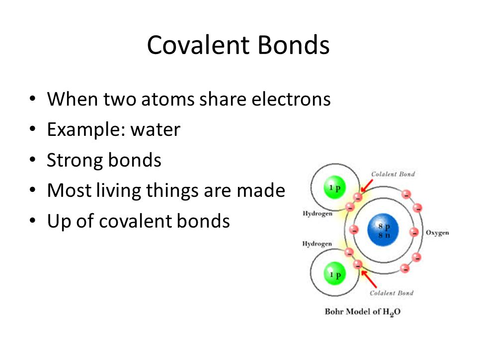 Covalent Bonds When two atoms share electrons Example: water