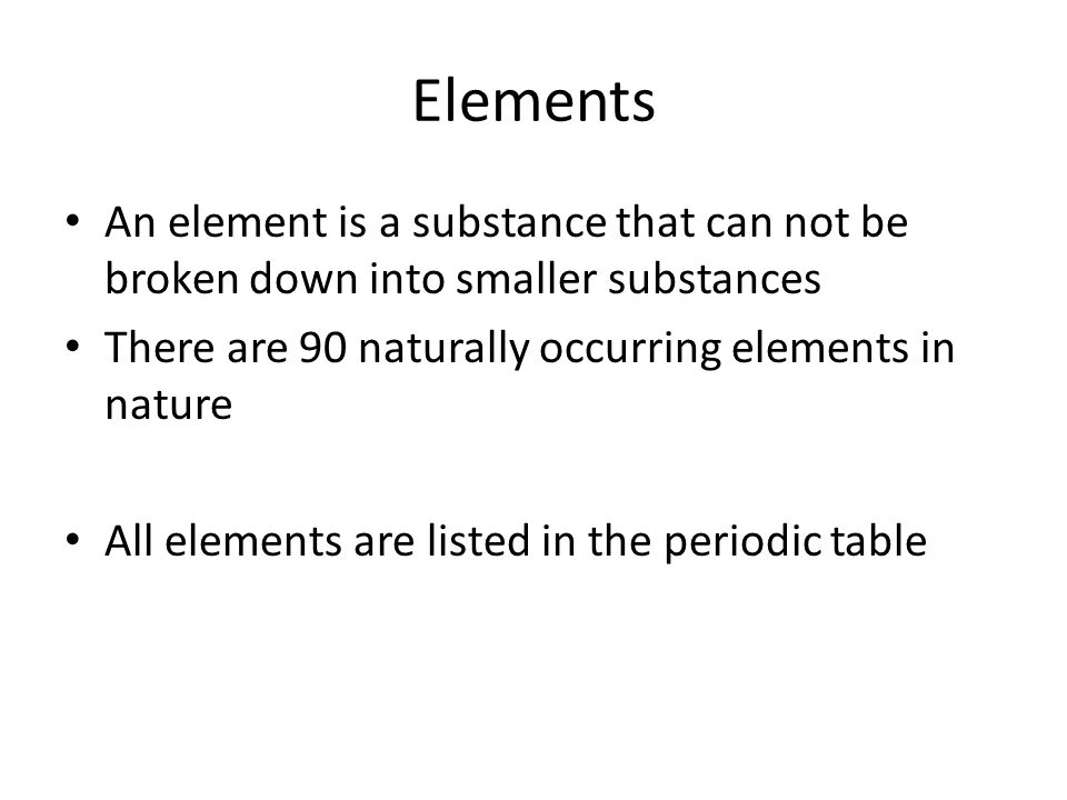 Elements An element is a substance that can not be broken down into smaller substances. There are 90 naturally occurring elements in nature.