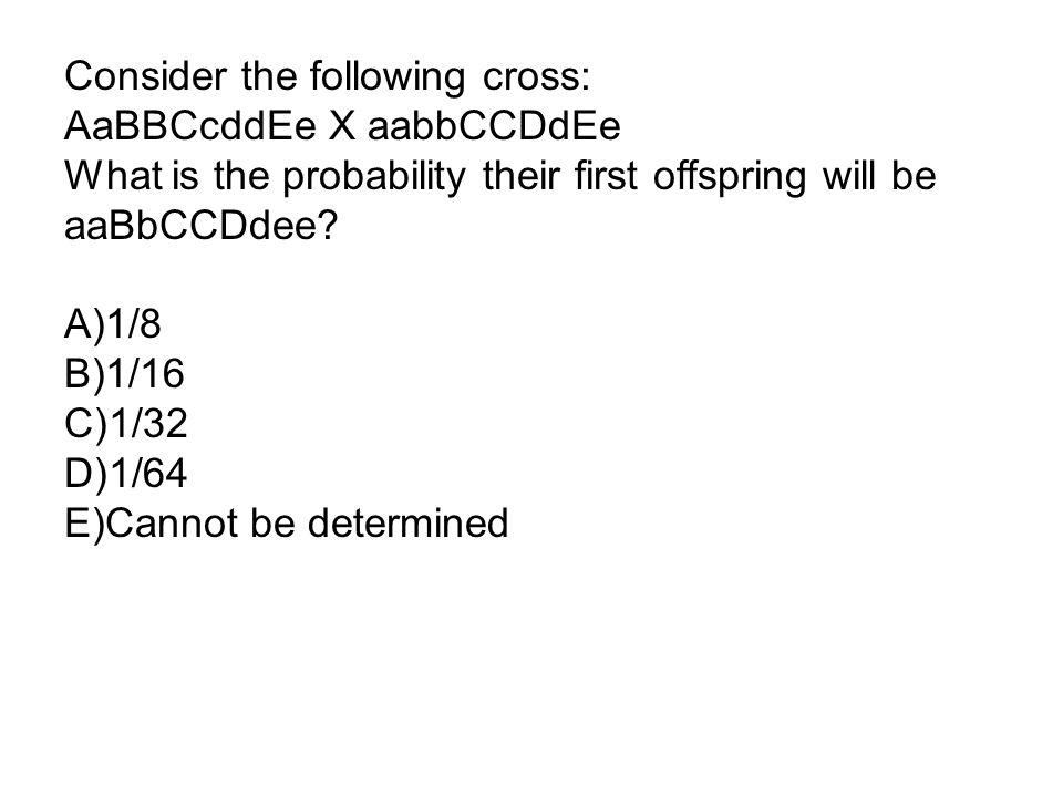 Consider the following cross: AaBBCcddEe X aabbCCDdEe