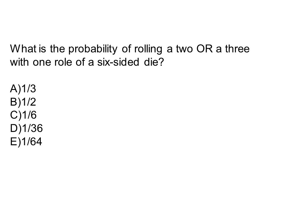 What is the probability of rolling a two OR a three with one role of a six-sided die