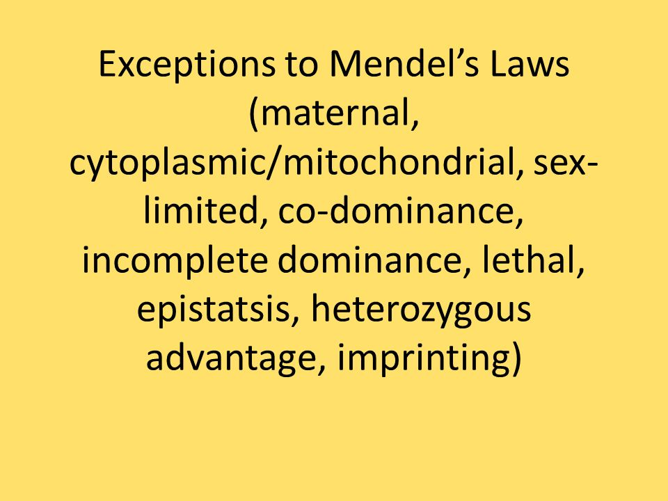 Exceptions to Mendel's Laws (maternal, cytoplasmic/mitochondrial, sex-limited, co-dominance, incomplete dominance, lethal, epistatsis, heterozygous advantage, imprinting)