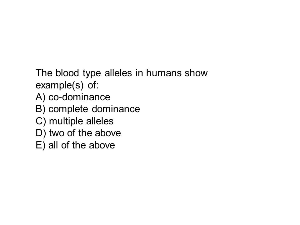 The blood type alleles in humans show example(s) of: A) co-dominance