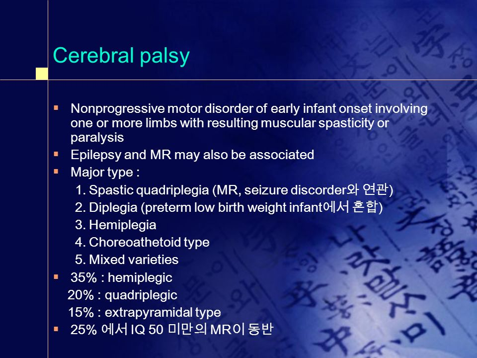 Cerebral palsy Nonprogressive motor disorder of early infant onset involving one or more limbs with resulting muscular spasticity or paralysis.