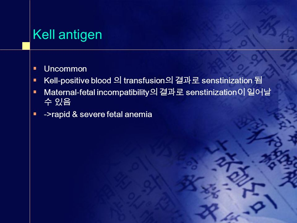 Kell antigen Uncommon. Kell-positive blood 의 transfusion의 결과로 senstinization 됨. Maternal-fetal incompatibility의 결과로 senstinization이 일어날수 있음.