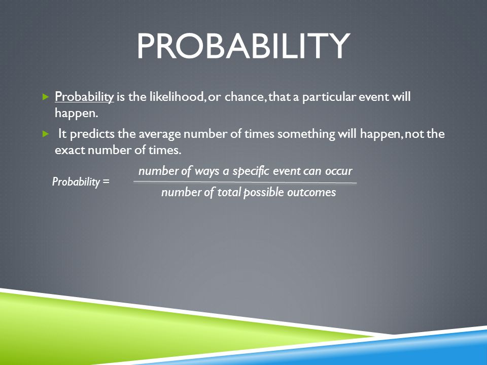Probability Probability is the likelihood, or chance, that a particular event will happen.