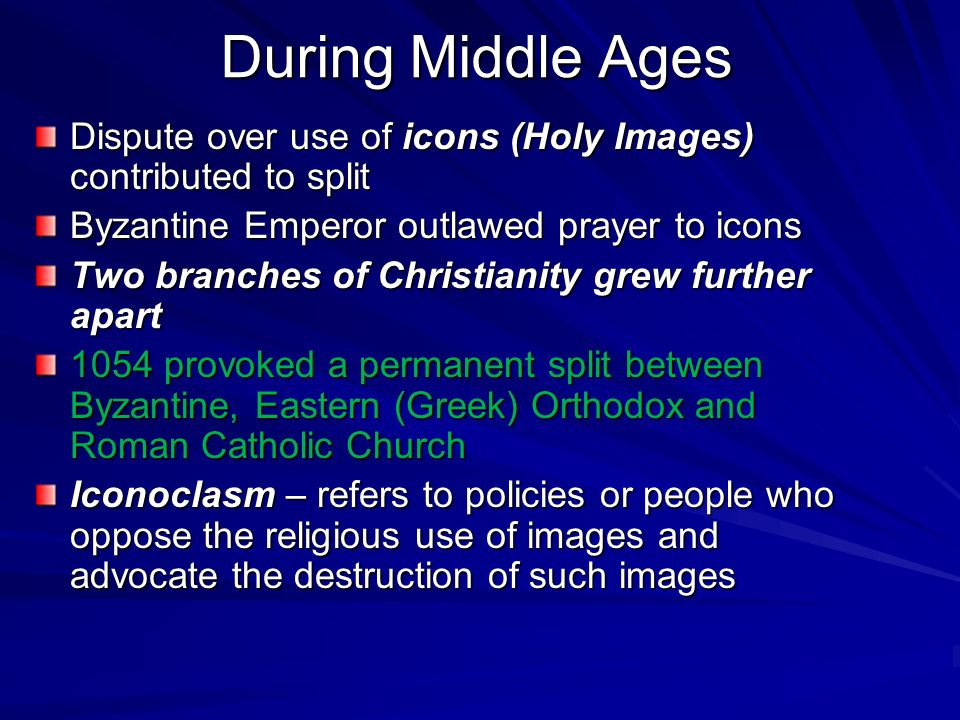 During Middle Ages Dispute over use of icons (Holy Images) contributed to split. Byzantine Emperor outlawed prayer to icons.