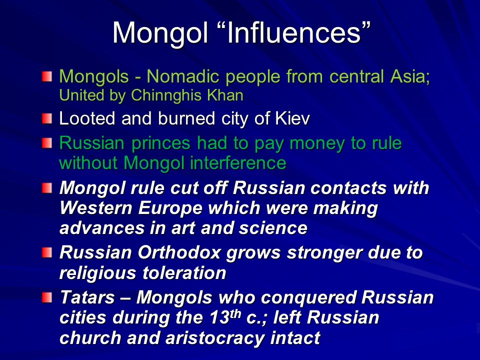 Mongol Influences Mongols - Nomadic people from central Asia; United by Chinnghis Khan. Looted and burned city of Kiev.