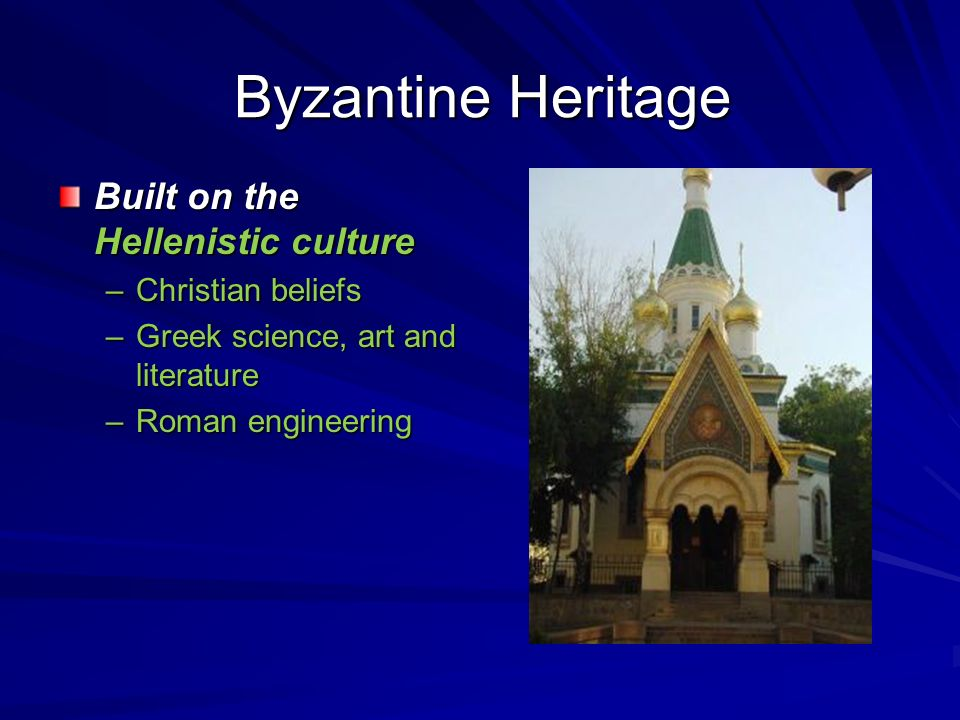 Byzantine Heritage Built on the Hellenistic culture Christian beliefs