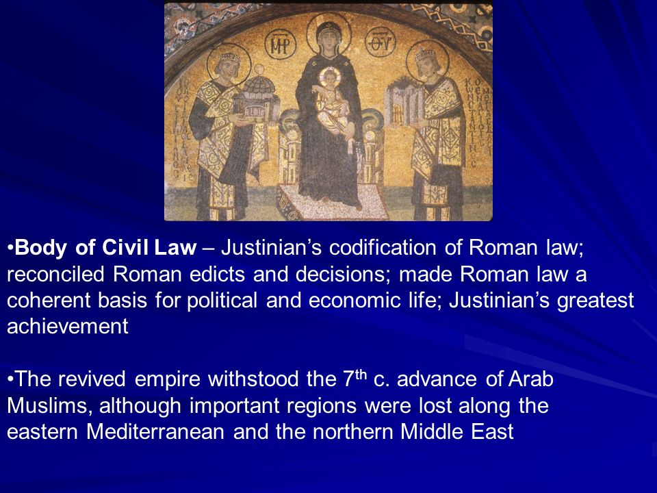 Body of Civil Law – Justinian's codification of Roman law; reconciled Roman edicts and decisions; made Roman law a coherent basis for political and economic life; Justinian's greatest achievement