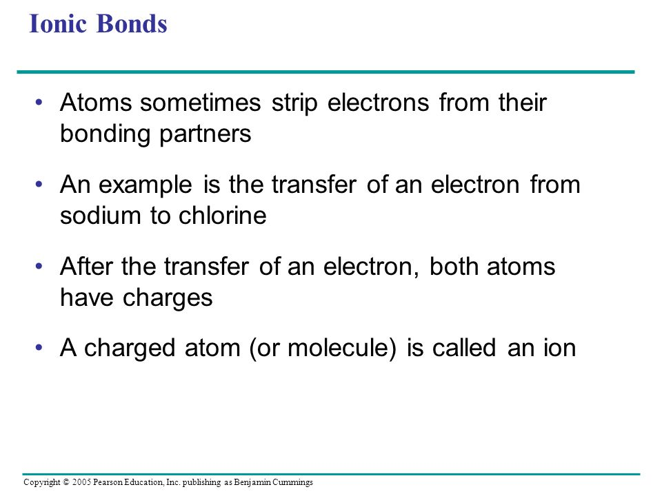 Ionic BondsAtoms sometimes strip electrons from their bonding partners. An example is the transfer of an electron from sodium to chlorine.