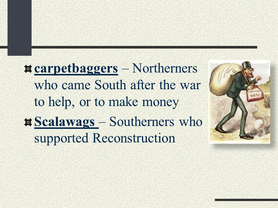 carpetbaggers – Northerners who came South after the war to help, or to make money