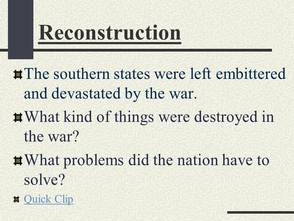 Reconstruction The southern states were left embittered and devastated by the war. What kind of things were destroyed in the war