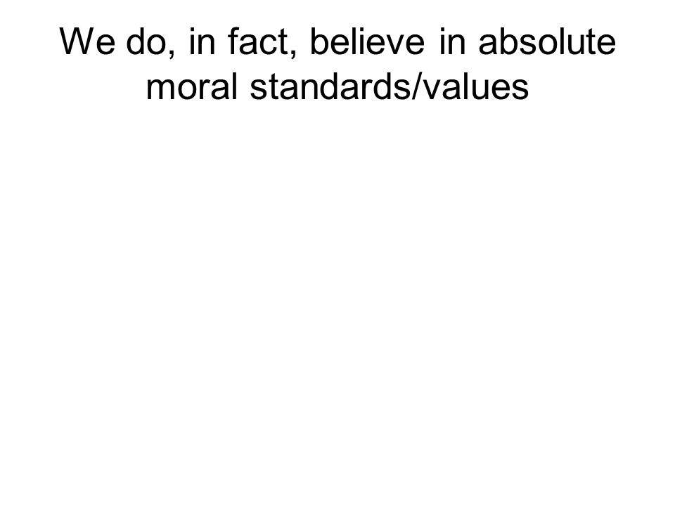 are moral values absolute or relative Moral absolutism does not dictate which acts are moral or immoral, however, merely that absolute morality does exist moral absolutism is the main category of deontological ethics deontology bases an act's morality on its adherence to rules.